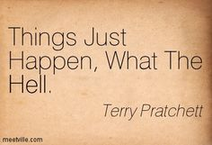 Things Just Happen, What The Hell. Terry Pratchett