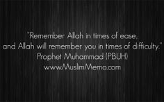 """""""Remember Allah in times of ease, and Allah will remember you in times of difficulty."""" #Hadith #ProphetMuhammad #Islam #Peace #MuslimMemo #inspiration #lessons #wisdom #quotes #mercy #life #learning #awesom #Islamic #reminders"""