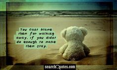 You cant blame them for walking away, if you didnt do enough to make them stay.