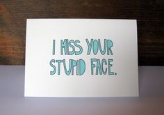 i  miss your stupid face: you know when you see things and wish you'd done them first? this is one of those times for me. my ex and i used to say this to each other ALL THE TIME!