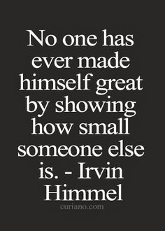 No one has ever made himself great by showing how small someone else is