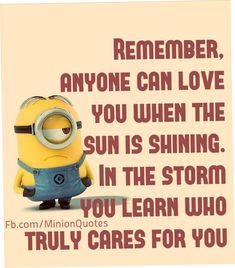 REMEMBER, ANYONE CAN LOVE U WHEN THE SUN IS SHINING. IN THE STORM U LEARN WHO TRULY CARES FOR U!!