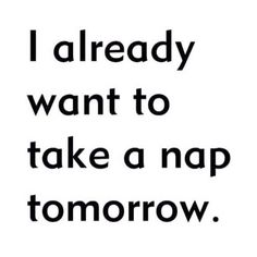 i already want to take a nap tomorrow. #truth