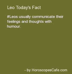 Leo Daily Fun Fact....Hmmm...explains me quite well!! Gotta laugh about things, I guess!! ;)