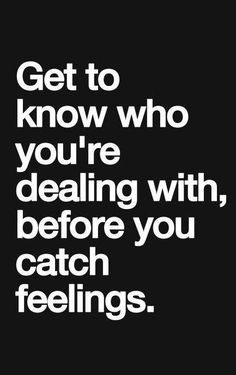 Get to know who you are dealing with, before you catch feelings. ***Good Advice***