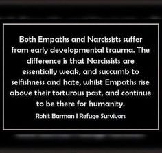 Both Empaths and Narcissists suffer from early developmental trauma. The difference is that Narcissists are essentially weak, and succumb to selfishness and hate, whilst Empath rise above their torturous past, and continue to be there for humanity Narcissist And Empath, Psychopath Sociopath, Narcissistic People, Narcissistic Behavior, Narcissistic Sociopath, Narcissistic Mother, Survivor Quotes, Abuse Survivor, Psychology Quotes
