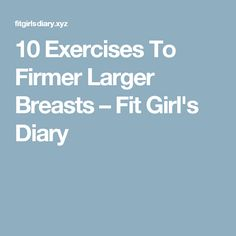 10 Exercises To Firmer Larger Breasts – Fit Girl's Diary