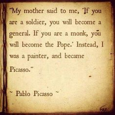 """My mother said to me, …"" ~ Picasso"