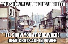 You show me an American ghetto, I'll show you a place where Democrats are in power.