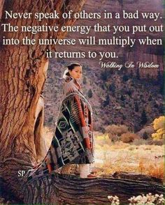 Never speak of others in a bad way. The negative energy that you out into the universe will multiply when it returns to you. Walking in Wisdom Native American Prayers, Native American Spirituality, Native American Wisdom, Native American History, Native American Indians, Native Indian, American Symbols, American Indian Quotes, American Women