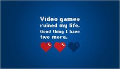 Video games ruined my life...good thing I have two more