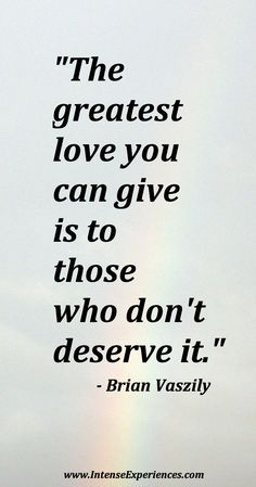 "#quotesaboutlove - ""The greatest love you can give is to those who don't deserve it.""  - Brian Vaszily"