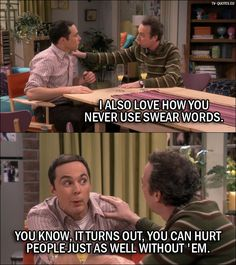 Quote from The Big Bang Theory 10x06 │  Stuart: I also love how you never use swear words. Sheldon Cooper: You know, it turns out, you can hurt people just as well without 'em.