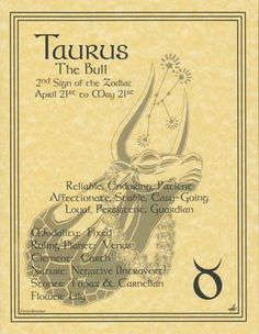 """Taurus- The Bull (earth, fixed, personal): Keyword: """"I have"""". Resourceful, thorough, devoted, patient, sensual, affectionate, cautious, musical, artistic, solid, earthy, strong, sturdy, kind. Can be slow, possessive, stubborn, acquisitive, indulgent."""