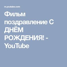 Фильм поздравление С ДНЁМ РОЖДЕНИЯ! - YouTube