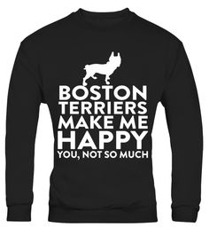 # Boston Terriers Make Me Happy Not You .  HOW TO ORDER:1. Select the style and color you want: 2. Click Reserve it now3. Select size and quantity4. Enter shipping and billing information5. Done! Simple as that!TIPS: Buy 2 or more to save shipping cost!This is printable if you purchase only one piece. so dont worry, you will get yours.Guaranteed safe and secure checkout via:Paypal | VISA | MASTERCARD