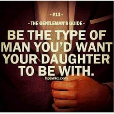 Gentleman's Guide - Be the type of man you'd want your daughter to be with. Where do you find these kind of men? Great Quotes, Quotes To Live By, Me Quotes, Motivational Quotes, Inspirational Quotes, Real Men Quotes, Couple Quotes, Gentleman Rules, True Gentleman
