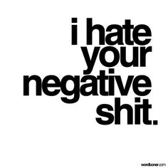 I hate your negative shit. #quotes