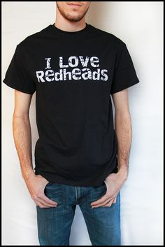 """""""I love redheads."""" For the guy with a red head girlfriend haha"""