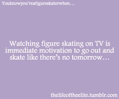 Every time I watch skating on tv :)