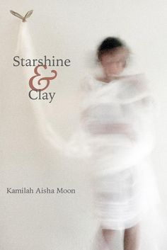 "Star shine & Clay by Kamilah Aisha Moon — Four Way — Poetry #books — ""…I find myself utterly ravaged and unreservedly restored."" (Tracy K. Smith)"