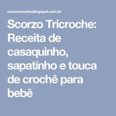 Scorzo Tricroche: Receita de casaquinho, sapatinho e touca de crochê para bebê