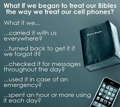 What if we began to treat our Bibles the way we treat our cell phones?