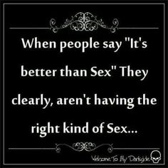"""When people say """"It's better than Sex"""" They clearly, aren't having the right kind of Sex"""