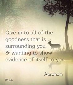Give in to all the goodness that is surrounding you & wanting to show evidence of itself to you.