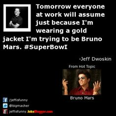 Tomorrow everyone at work will assume just because I'm wearing a gold jacket I'm trying to be Bruno Mars. #SuperBowI -  by Jeff Dwoskin