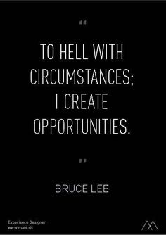 The hell with circumstances; I create opportunities - Bruce Lee