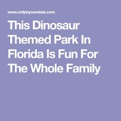 This Dinosaur Themed Park In Florida Is Fun For The Whole Family