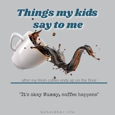 """Kids Say The Darnedest Things Don't They? My wise, much before her years, toddler was able to see that tears need not be shed & that sometimes """"coffee"""" happens & it's ok. Clean it up & move on. Thanks, baby girl for the sound life advice. www.beholdher.life Things Kids Say, Seven Years Old, Fresh Coffee, Life Advice, Real Life, Parenting, Thankful, Shit Happens, Sayings"""