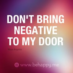 www.behappy.me quotes -Maya Angelou....Amen!  and something that i need to put on my office door, my front door, attached to all texts, etc....em