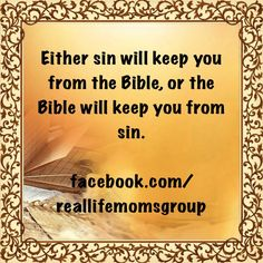Either sin will keep you from the Bible, or the Bible will keep you from sin.