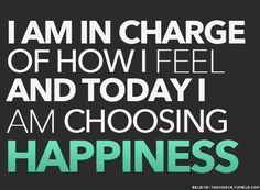 TODAY I CHOOSE HAPPINESS !
