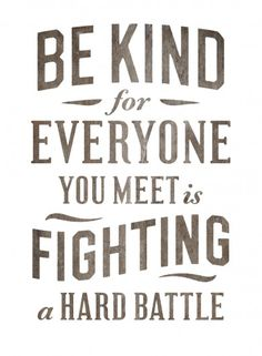 Be kind. For everyone you meet is fighting a hard battle.