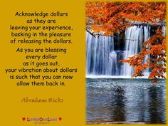 Acknowledge dollars  as they are  leaving your experience,  basking in the pleasure  of releasing the dollars.   As you are blessing  every dollar  as it goes out,  your vibration about dollars  is such that you can now  allow them back in.