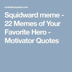 Squidward meme - 22 Memes of Your Favorite Hero - Motivator Quotes Squidward Meme, Your Favorite, Hero, Motivation, Feelings, Memes, Funny, Quotes, Quotations