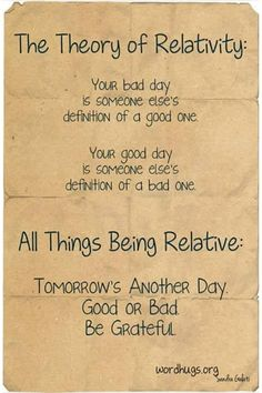 The Theory of Relativity: Your bad day is someone else's definition of a good one. Your good day is someone else's definition of a bad one. All things being relative: tomorrow's another day. Good or bad, be grateful. - Sandra Galati :: wordhugs.org