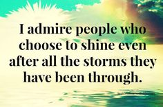 I admire people who choose to shine even after all the storms they have been through..