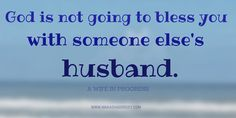 SERIOUSLY THOUGH. Don't try to make your love some spiritual true love, soul mate crap when you're just the other woman. God will never send you someone else's husband. period.