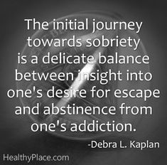 Quote on addictions: The initial journey towards sobriety is a delicate balance between insight into one's desire for escape and abstinence from one's addiction.   www.HealthyPlace.com