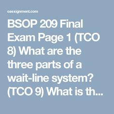 """BSOP 209 Final Exam  Page 1       (TCO 8) What are the three parts of a wait-line system?      (TCO 9) What is the objective function of LP?      (TCO 11 & 12) What are two of the steps in a simplex maximization problem?     (TCO 10) What will happen if the right-hand side of a constraint is changed?     (TCO 15 & 16) What are three of the basic steps that both PERT and CPM follow?     (TCO 16) What is a """"dummy activity?""""     (TCO 3, 4, & 5) What is the formula for linear regression? Define…"""