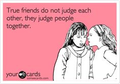 Friends do not judge each other, they judge people together.