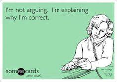 I'm not arguing. I'm explaining why I'm correct.