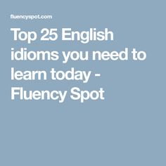 Top 25 English idioms you need to learn today - Fluency Spot
