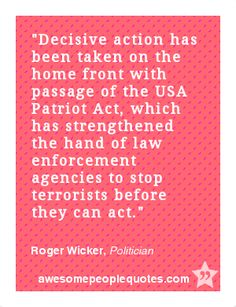 Decisive action has been taken on the home front with passage of the USA Patriot Act, which has strengthened the hand of law enforcement agencies to stop terrorists before they can act. – Roger Wicker, Politician
