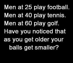 Men At 25 Play FootBall * Men At 40 Play Tennis * Men At 60 Play Golf * Have You Noticed That As You Get Older Your Balls Get Smaller!