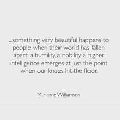 something very beautiful happen to people when their world has fallen apart, a humility, a nobility, a higher intelligence emerges at just the point when our knees hit the floor by: Marianne Williamson Now Quotes, Great Quotes, Words Quotes, Wise Words, Quotes To Live By, Life Quotes, Inspirational Quotes, Sayings, Career Quotes